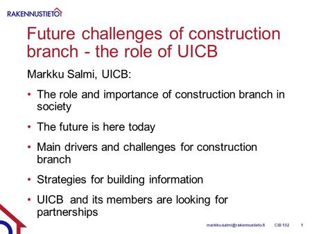 Future challenges of construction branch - the role of UICB Markku Salmi, UICB: The role and importance of construction branch in society The future is.
