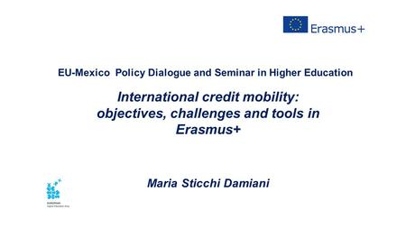 EU-Mexico Policy Dialogue and Seminar in Higher Education International credit mobility: objectives, challenges and tools in Erasmus+ Maria Sticchi Damiani.