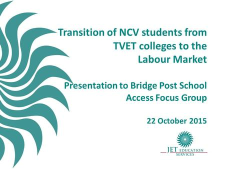 Transition of NCV students from TVET colleges to the Labour Market Presentation to Bridge Post School Access Focus Group 22 October 2015.