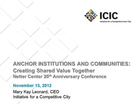 ANCHOR INSTITUTIONS AND COMMUNITIES : Creating Shared Value Together Netter Center 20 th Anniversary Conference Mary Kay Leonard, CEO Initiative for a.
