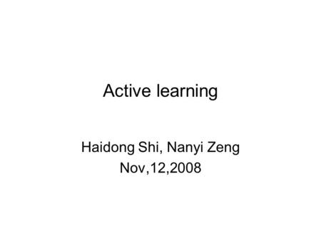 Active learning Haidong Shi, Nanyi Zeng Nov,12,2008.