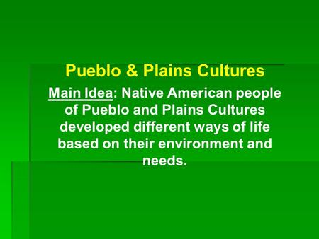 Pueblo & Plains Cultures Main Idea: Native American people of Pueblo and Plains Cultures developed different ways of life based on their environment and.