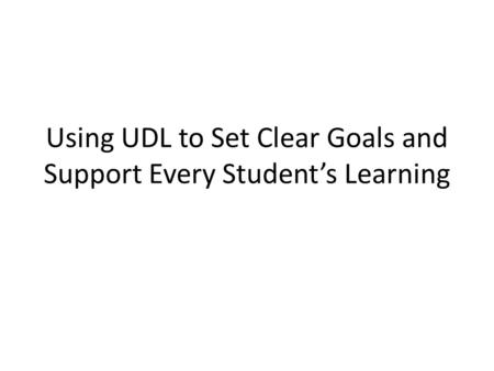 Using UDL to Set Clear Goals and Support Every Student's Learning.