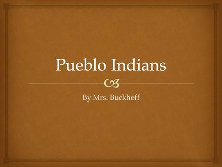 By Mrs. Buckhoff.  Location  The Pueblo Indians lived in the Southwest.  They lived in the deserts of Arizona and New Mexico.  Pueblo Indians are.