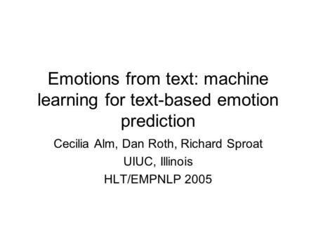 Emotions from text: machine learning for text-based emotion prediction Cecilia Alm, Dan Roth, Richard Sproat UIUC, Illinois HLT/EMPNLP 2005.
