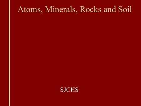 Atoms, Minerals, Rocks and Soil SJCHS. Compounds Compounds: 2+ atoms bonded together Chemical formula: states the elements in a compound and the number.