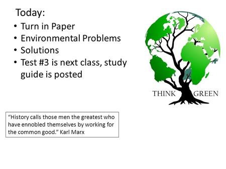 "Today: Turn in Paper Environmental Problems Solutions Test #3 is next class, study guide is posted ""History calls those men the greatest who have ennobled."