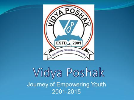 Journey of Empowering Youth 2001-2015 Who We Are Vidya Poshak, India is a registered NGO serving education community from 2001 with the aim of supporting.