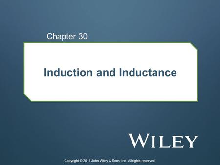 Induction and Inductance Chapter 30 Copyright © 2014 John Wiley & Sons, Inc. All rights reserved.
