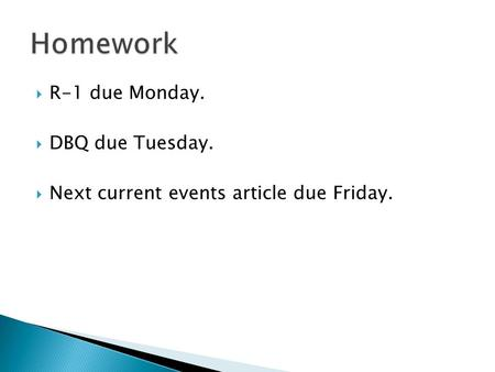  R-1 due Monday.  DBQ due Tuesday.  Next current events article due Friday.