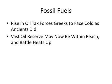 Fossil Fuels Rise in Oil Tax Forces Greeks to Face Cold as Ancients Did Vast Oil Reserve May Now Be Within Reach, and Battle Heats Up.