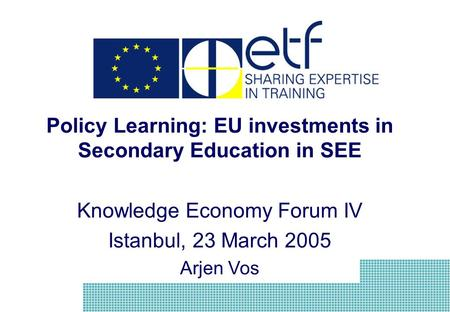 Policy Learning: EU investments in Secondary Education in SEE Knowledge Economy Forum IV Istanbul, 23 March 2005 Arjen Vos.
