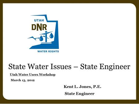 State Water Issues – State Engineer Utah Water Users Workshop March 13, 2012 Kent L. Jones, P.E. State Engineer.