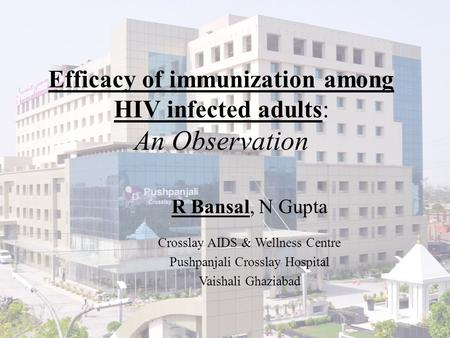 Efficacy of immunization among HIV infected adults: An Observation R Bansal, N Gupta Crosslay AIDS & Wellness Centre Pushpanjali Crosslay Hospital Vaishali.