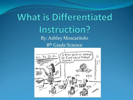 By: Ashley Moscaritolo 8 th Grade Science. What parents need to know. Differentiated instruction is for the benefit of your child as no two students learn.