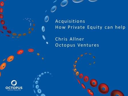 Acquisitions How Private Equity can help Chris Allner Octopus Ventures.