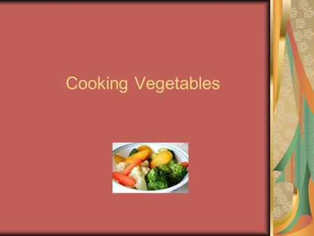 Cooking Vegetables. Most vegetables are served cooked Softens vegetables Intensifies the flavor Properly done maintains nutrients.