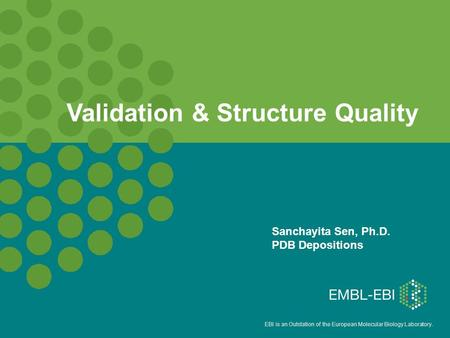 EBI is an Outstation of the European Molecular Biology Laboratory. Sanchayita Sen, Ph.D. PDB Depositions Validation & Structure Quality.