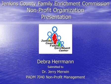 Jenkins County Family Enrichment Commission Non-Profit Organization Presentation Debra Herrmann Submitted to Dr. Jerry Merwin PADM 7040 Non-Profit Management.