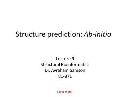 Structure prediction: Ab-initio Lecture 9 Structural Bioinformatics Dr. Avraham Samson 81-871 Let's think!