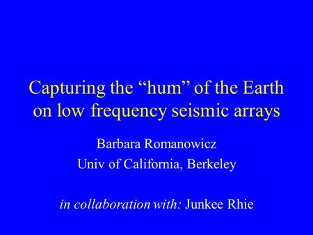 "Capturing the ""hum"" of the Earth on low frequency seismic arrays Barbara Romanowicz Univ of California, Berkeley in collaboration with: Junkee Rhie."