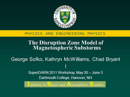 PHYSICS AND ENGINEERING PHYSICS The Disruption Zone Model of Magnetospheric Substorms George Sofko, Kathryn McWilliams, Chad Bryant I SuperDARN 2011 Workshop,