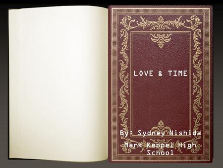 LOVE & TIME By: Sydney Nishida Mark Keppel High School.