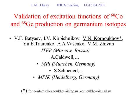 LAL, Orsay IDEA meeting14-15.04.2005 Validation of excitation functions of 60 Co and 68 Ge production on germanium isotopes V.F. Batyaev, I.V. Kirpichnikov,