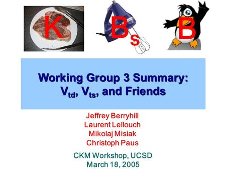 Working Group 3 Summary: V td, V ts, and Friends Jeffrey Berryhill Laurent Lellouch Mikolaj Misiak Christoph Paus CKM Workshop, UCSD March 18, 2005 K BsBs.