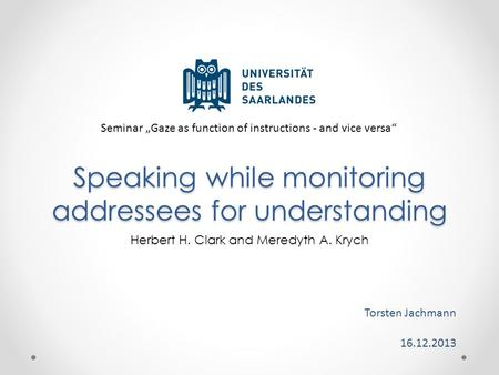 "Speaking while monitoring addressees for understanding Torsten Jachmann 16.12.2013 Herbert H. Clark and Meredyth A. Krych Seminar ""Gaze as function of."