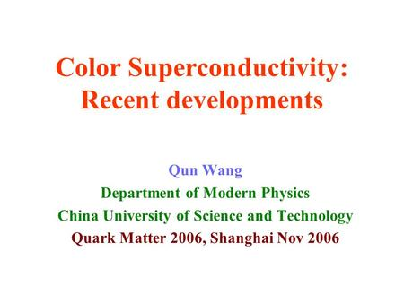 Color Superconductivity: Recent developments Qun Wang Department of Modern Physics China University of Science and Technology Quark Matter 2006, Shanghai.