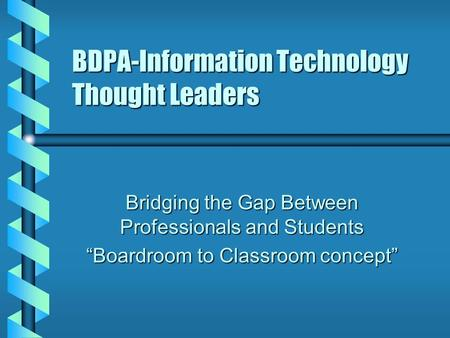 "BDPA-Information Technology Thought Leaders Bridging the Gap Between Professionals and Students ""Boardroom to Classroom concept"""