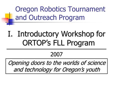 Oregon Robotics Tournament and Outreach Program I. Introductory Workshop for ORTOP's FLL Program 2007 Opening doors to the worlds of science and technology.