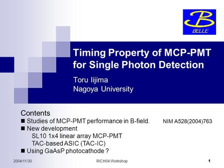 2004/11/30RICH04 Workshop 1 Timing Property of MCP-PMT for Single Photon Detection Toru Iijima Nagoya University Contents Studies of MCP-PMT performance.