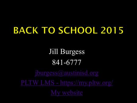 Jill Burgess 841-6777 PLTW LMS - https://my.pltw.org/ My website.