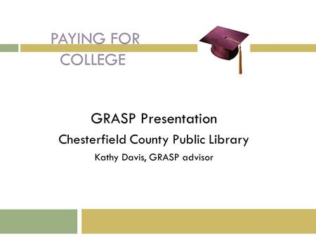 PAYING FOR COLLEGE GRASP Presentation Chesterfield County Public Library Kathy Davis, GRASP advisor.