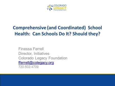 Comprehensive (and Coordinated) School Health: Can Schools Do It? Should they? Finessa Ferrell Director, Initiatives Colorado Legacy Foundation