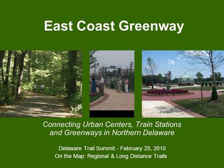 East Coast Greenway Connecting Urban Centers, Train Stations and Greenways in Northern Delaware Delaware Trail Summit - February 25, 2010 On the Map: Regional.
