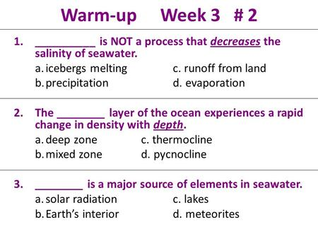 Warm-up Week 3 # 2 1.__________ is NOT a process that decreases the salinity of seawater. a.icebergs meltingc. runoff from land b.precipitationd. evaporation.