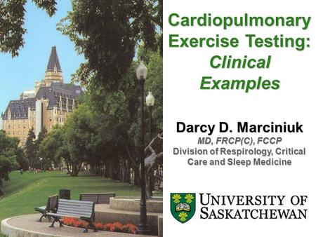 Cardiopulmonary Exercise Testing: ClinicalExamples Darcy D. Marciniuk MD, FRCP(C), FCCP Division of Respirology, Critical Care and Sleep Medicine.