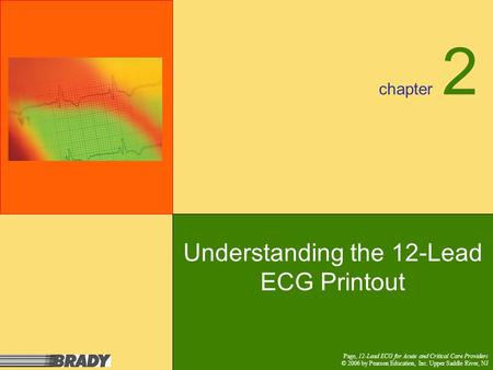 Chapter Page, 12-Lead ECG for Acute and Critical Care Providers © 2006 by Pearson Education, Inc. Upper Saddle River, NJ 2 Understanding the 12-Lead ECG.