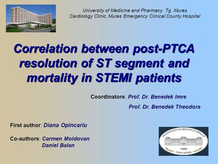 Correlation between post-PTCA resolution of ST segment and mortality in STEMI patients First author: Diana Opincariu Co-authors: Carmen Moldovan Daniel.