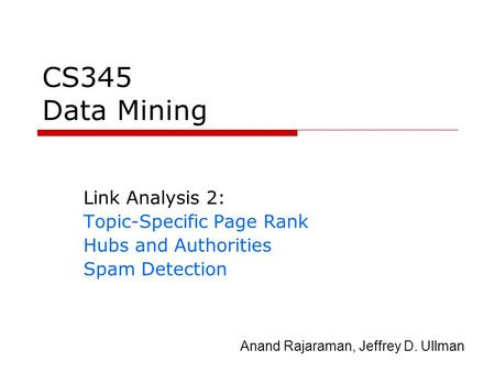 CS345 Data Mining Link Analysis 2: Topic-Specific Page Rank Hubs and Authorities Spam Detection Anand Rajaraman, Jeffrey D. Ullman.