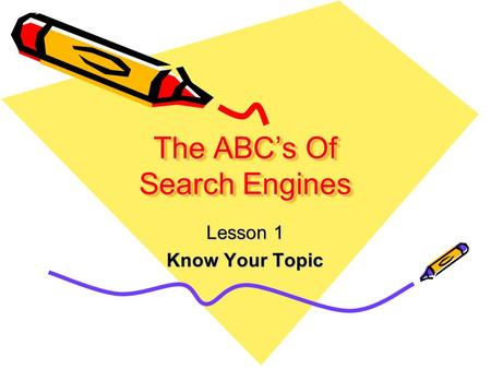 The ABC's Of Search Engines Lesson 1 Know Your Topic.