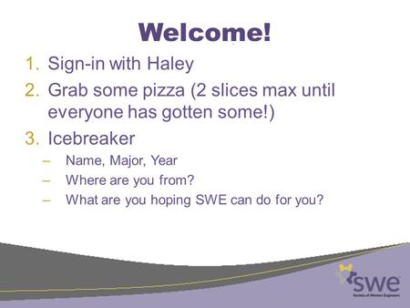 Welcome! 1.Sign-in with Haley 2.Grab some pizza (2 slices max until everyone has gotten some!) 3.Icebreaker –Name, Major, Year –Where are you from? –What.