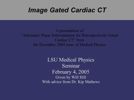 "Image Gated Cardiac CT LSU Medical Physics Seminar February 4, 2005 Given by Will Hill With advice from Dr. Kip Mathews A presentation of ""Automatic Phase."