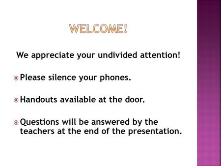 We appreciate your undivided attention!  Please silence your phones.  Handouts available at the door.  Questions will be answered by the teachers at.