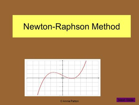 © Annie Patton Newton-Raphson Method Next Slide. © Annie Patton Aim of lesson To learn how the Newton- Raphson method can be used for finding non integer.