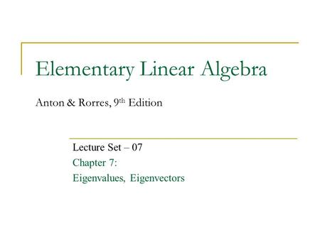 Elementary Linear Algebra Anton & Rorres, 9 th Edition Lecture Set – 07 Chapter 7: Eigenvalues, Eigenvectors.