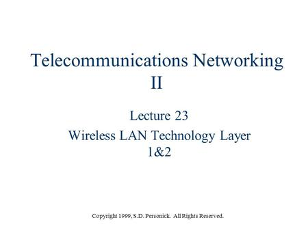 Copyright 1999, S.D. Personick. All Rights Reserved. Telecommunications Networking II Lecture 23 Wireless LAN Technology Layer 1&2.
